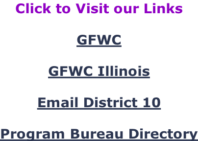 Click to Visit our Links  GFWC  GFWC Illinois  Email District 10  Program Bureau Directory